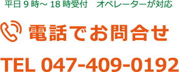 平日9時~18時受付 オペレーターが対応 電話でお問合せ TEL 047-409-0192